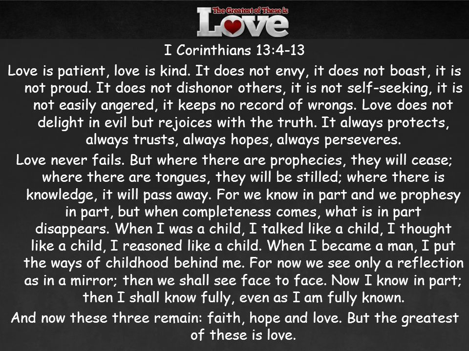 I Corinthians 13:4-13 Love is patient, love is kind. It does not envy, it does not boast, it is not proud. It does not dishonor others, it is not self