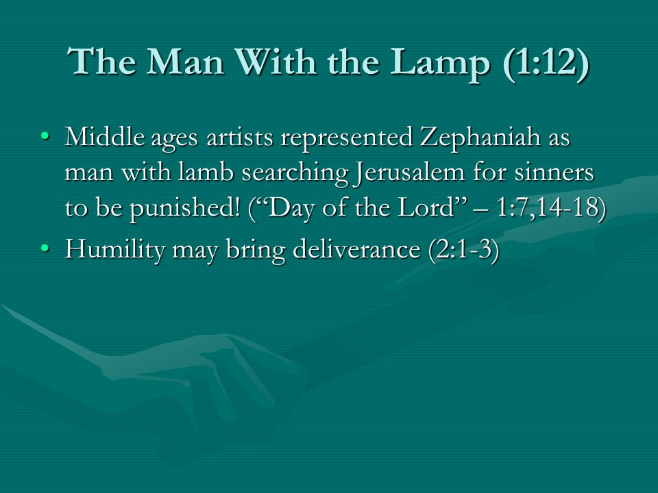 The Man With the Lamp (1:12) Middle ages artists represented Zephaniah as man with lamb searching Jerusalem for sinners to be punished.