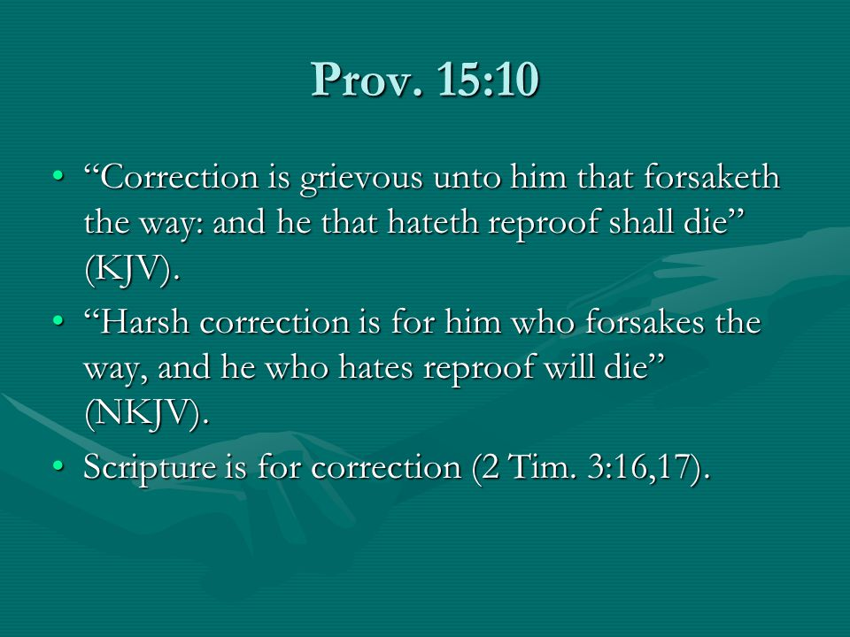 Prov. 15:10 Correction is grievous unto him that forsaketh the way: and he that hateth reproof shall die (KJV).Correction is grievous unto him that fo