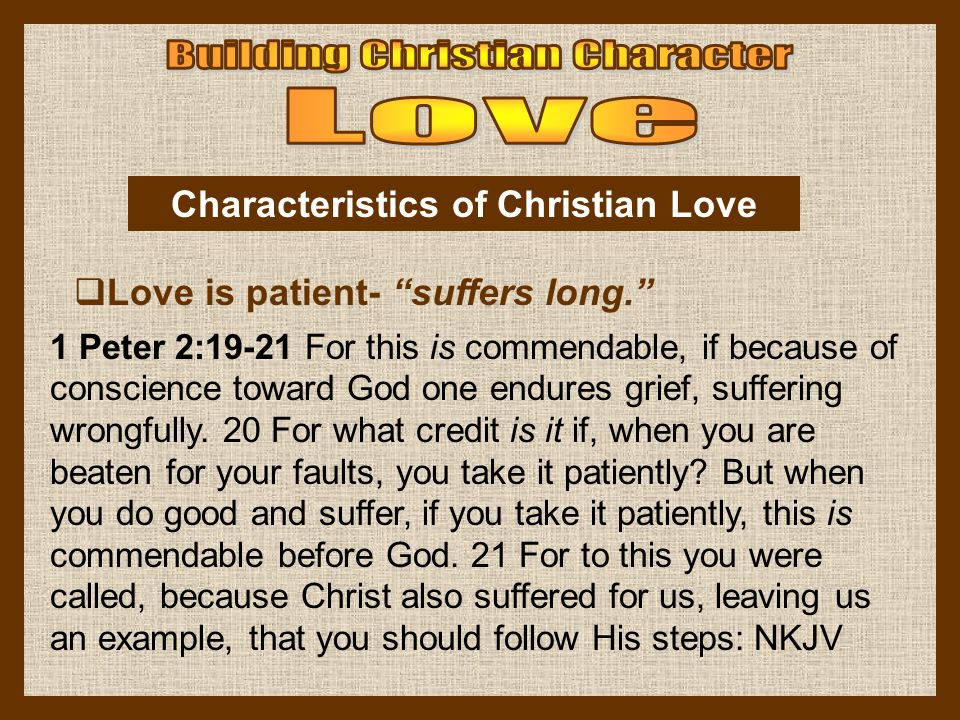 Love is patient- suffers long. Characteristics of Christian Love 1 Peter 2:19-21 For this is commendable, if because of conscience toward God one endu