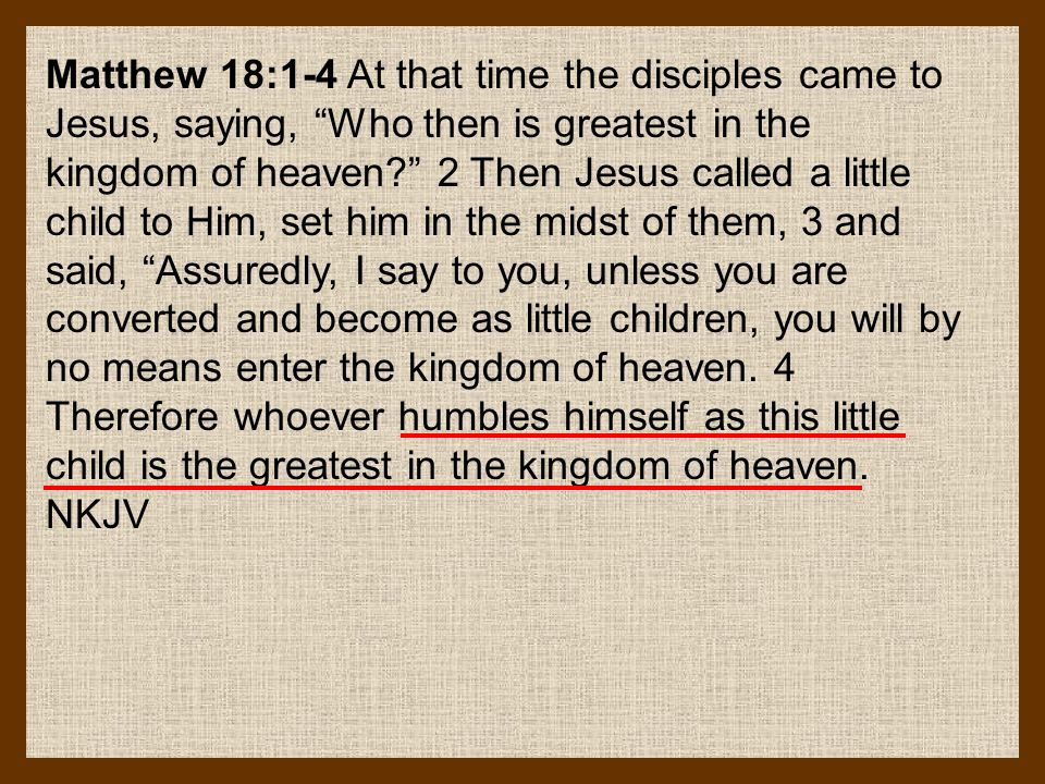 Matthew 18:1-4 At that time the disciples came to Jesus, saying, Who then is greatest in the kingdom of heaven? 2 Then Jesus called a little child to