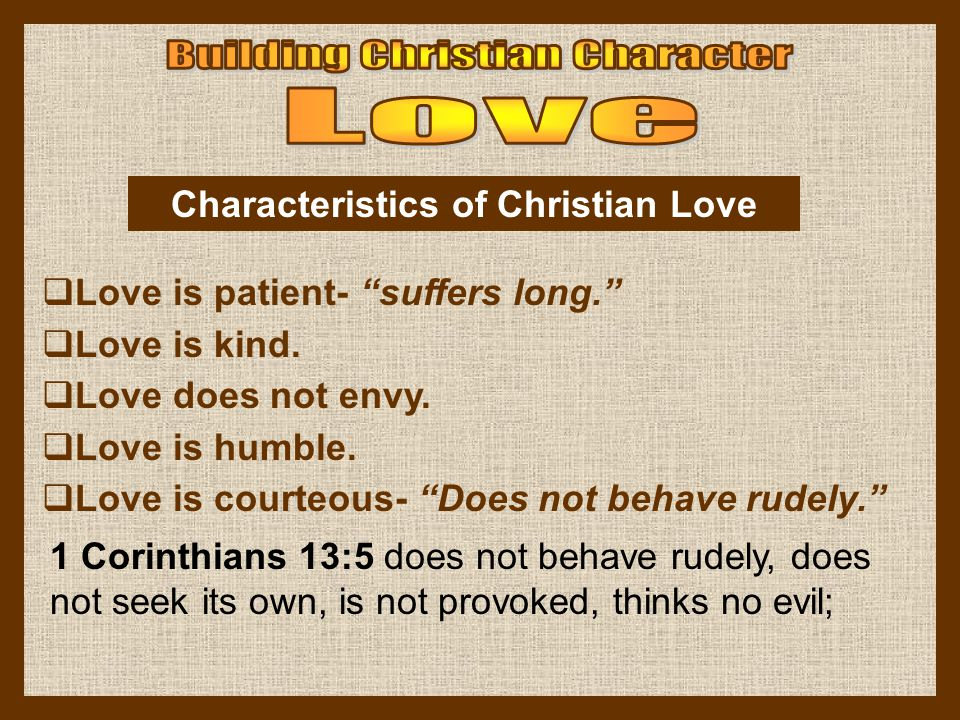 Love is patient- suffers long. Love is kind. Love does not envy. Love is humble. Love is courteous- Does not behave rudely. Characteristics of Christi