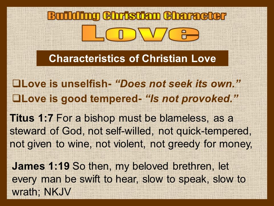 Love is unselfish- Does not seek its own. Love is good tempered- Is not provoked. Characteristics of Christian Love Titus 1:7 For a bishop must be bla