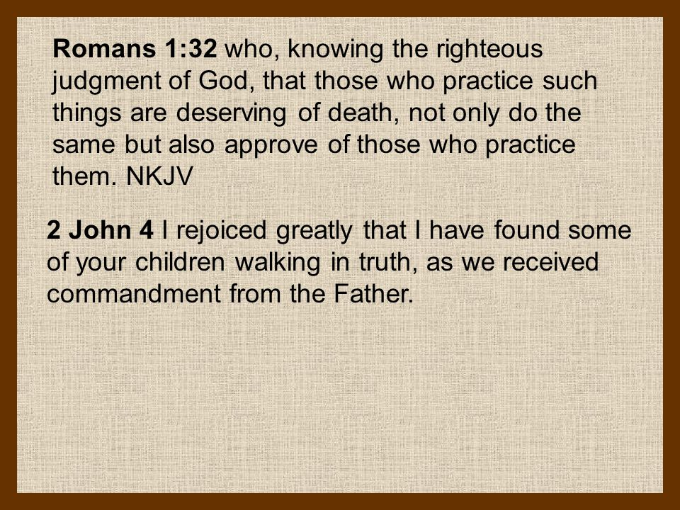 Romans 1:32 who, knowing the righteous judgment of God, that those who practice such things are deserving of death, not only do the same but also appr
