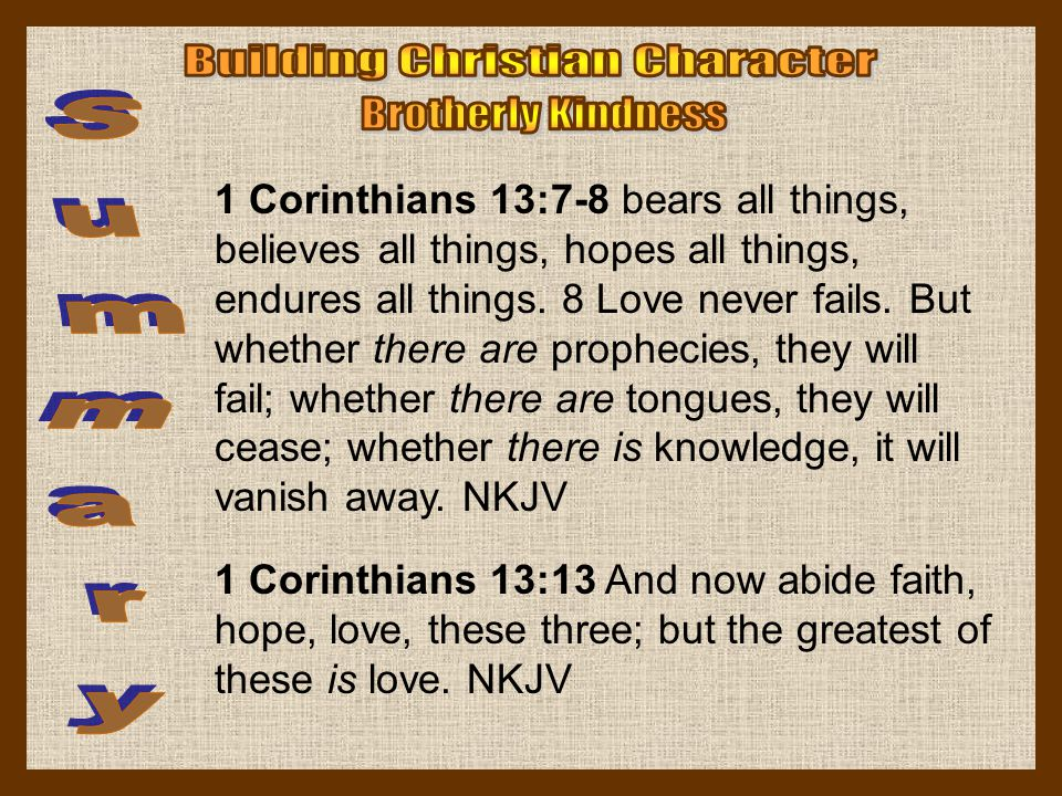 1 Corinthians 13:7-8 bears all things, believes all things, hopes all things, endures all things. 8 Love never fails. But whether there are prophecies