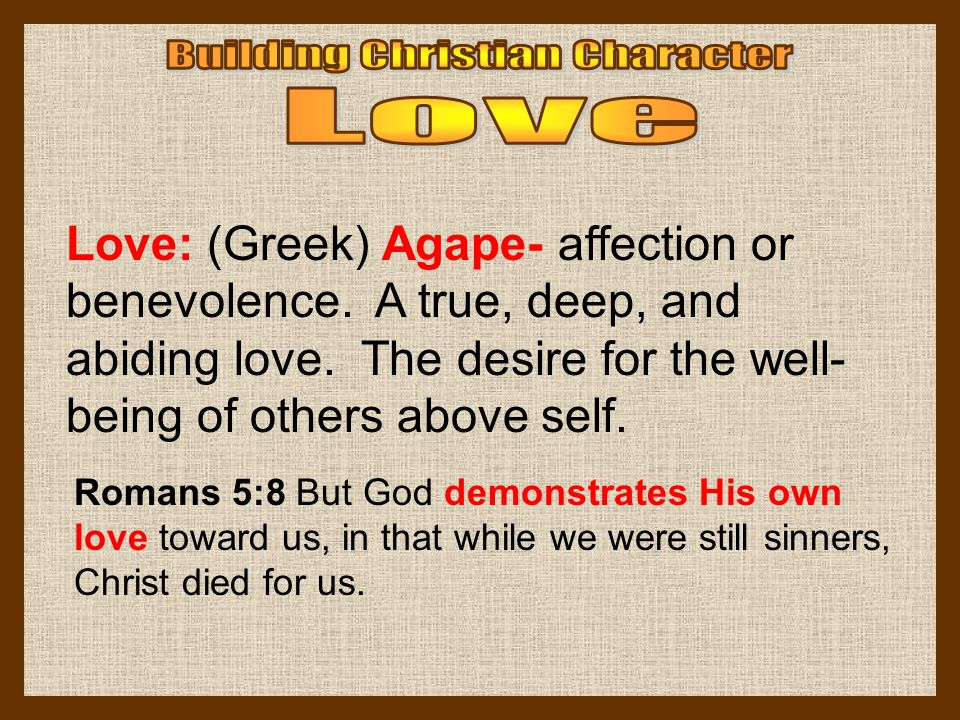 Love: (Greek) Agape- affection or benevolence. A true, deep, and abiding love. The desire for the well- being of others above self. Romans 5:8 But God