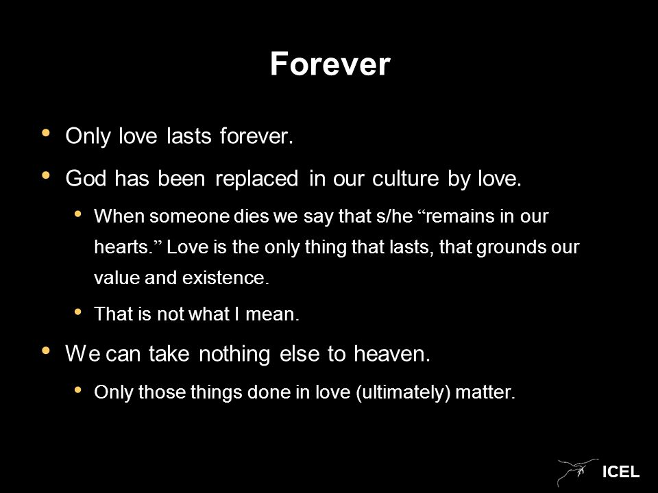 ICEL Forever Only love lasts forever. God has been replaced in our culture by love.