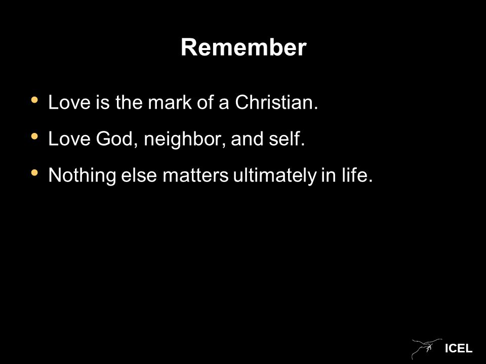 ICEL Remember Love is the mark of a Christian. Love God, neighbor, and self.