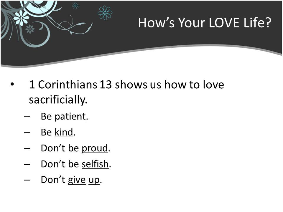 Hows Your LOVE Life. 1 Corinthians 13 shows us how to love sacrificially.