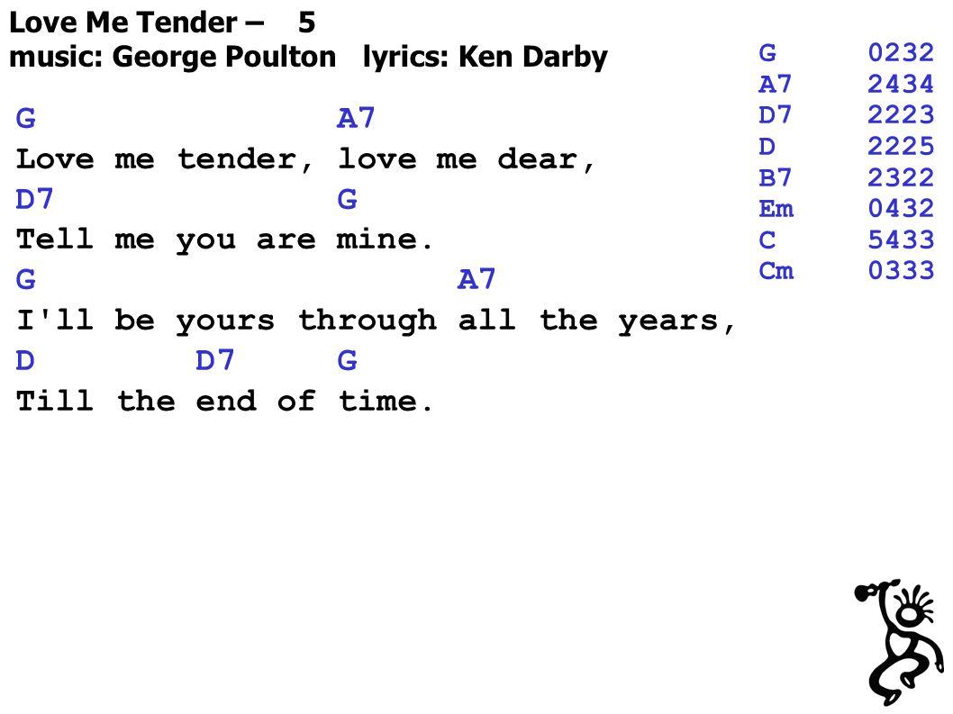 Love Me Tender – 5 music: George Poulton lyrics: Ken Darby G A7 Love me tender, love me dear, D7 G Tell me you are mine.