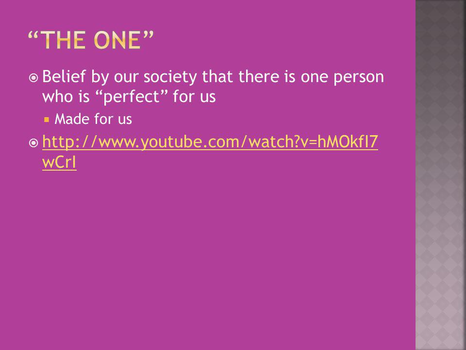 Belief by our society that there is one person who is perfect for us Made for us http://www.youtube.com/watch?v=hMOkfI7 wCrI http://www.youtube.com/watch?v=hMOkfI7 wCrI