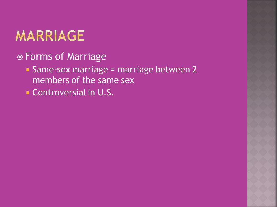 Forms of Marriage Same-sex marriage = marriage between 2 members of the same sex Controversial in U.S.