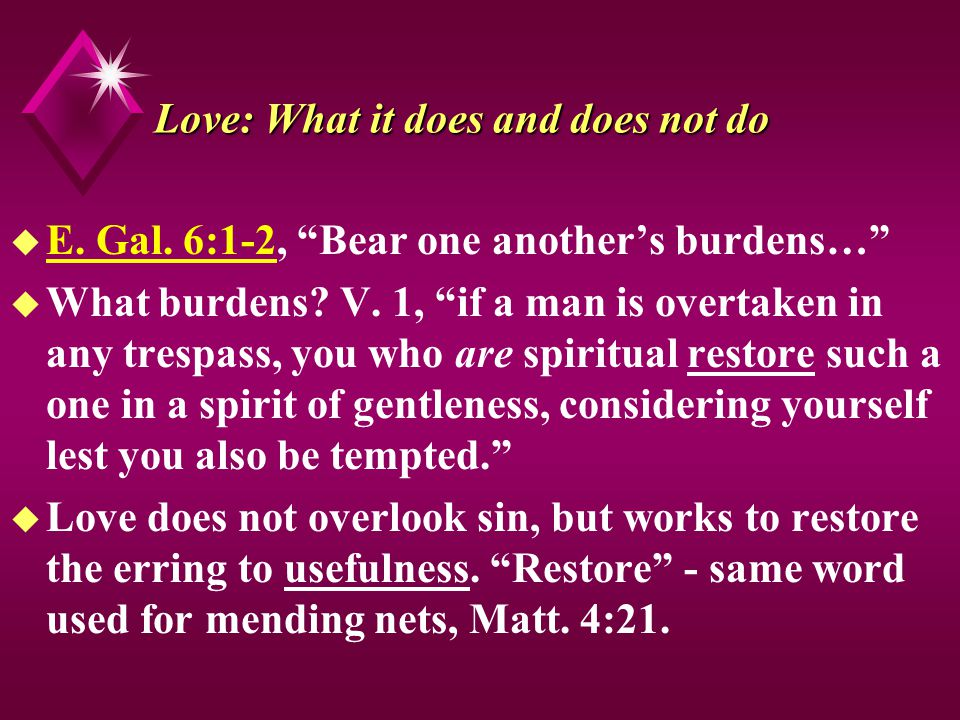 Love: What it does and does not do u E. Gal. 6:1-2, Bear one anothers burdens… u What burdens.