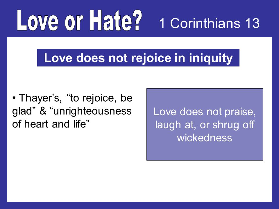 1 Corinthians 13 Love does not rejoice in iniquity Thayers, to rejoice, be glad & unrighteousness of heart and life Love does not praise, laugh at, or shrug off wickedness