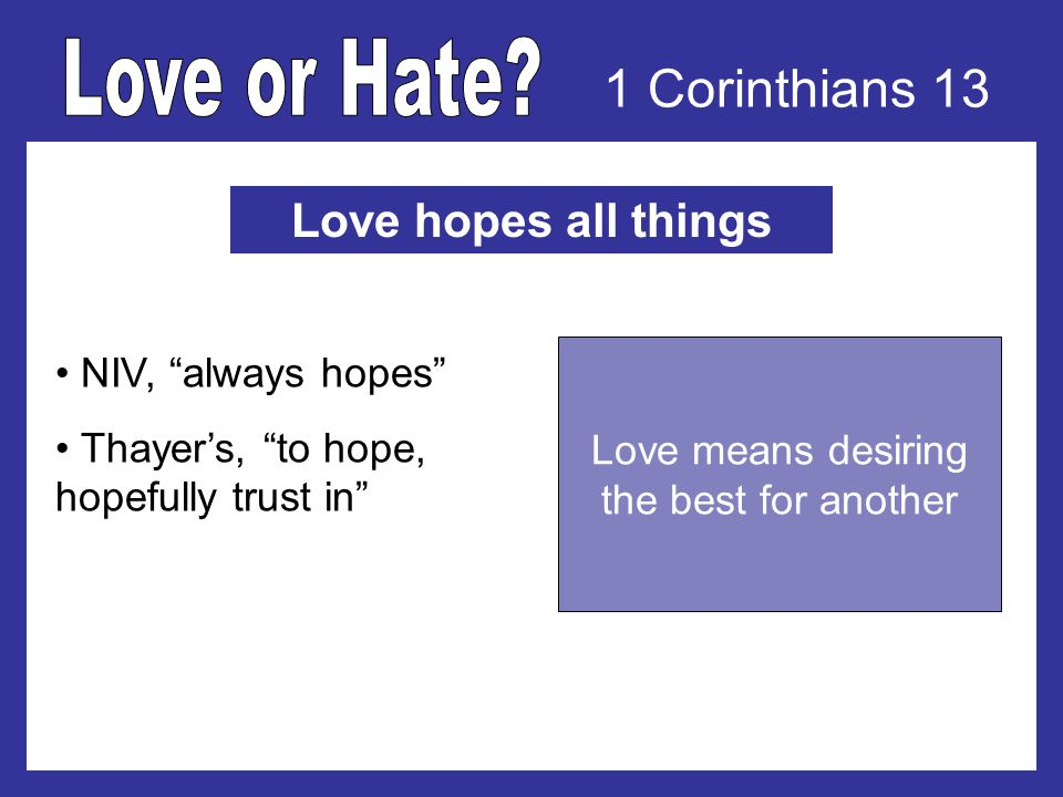 1 Corinthians 13 Love hopes all things NIV, always hopes Thayers, to hope, hopefully trust in Love means desiring the best for another