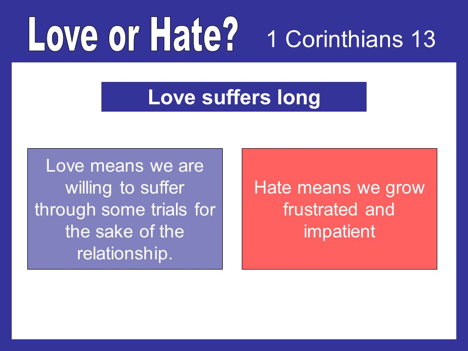 1 Corinthians 13 Love suffers long Love means we are willing to suffer through some trials for the sake of the relationship.