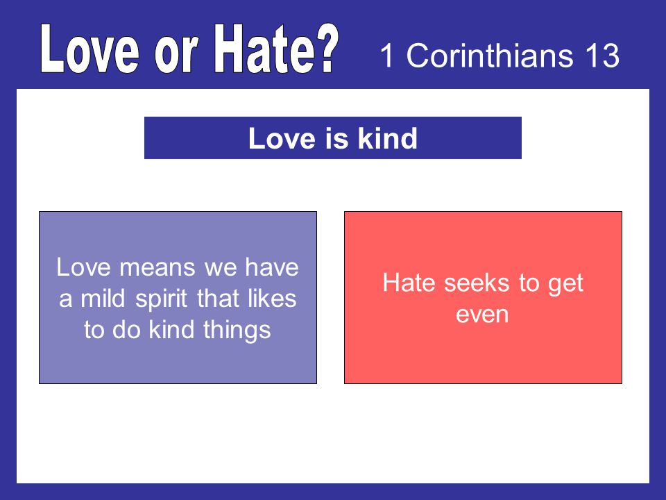 1 Corinthians 13 Love is kind Love means we have a mild spirit that likes to do kind things Hate seeks to get even