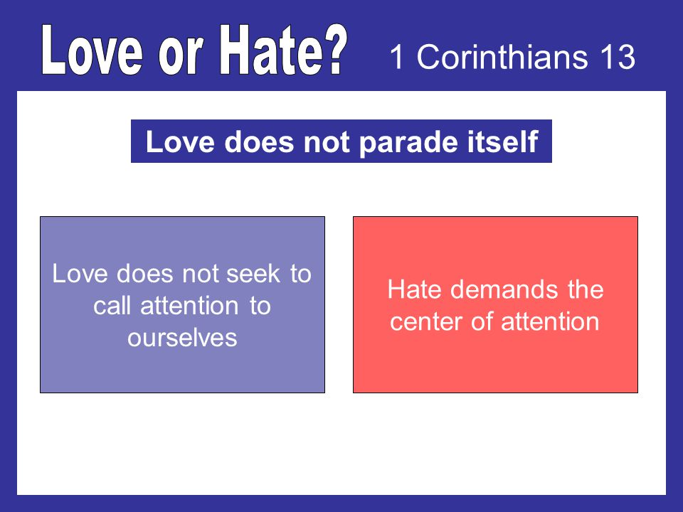 1 Corinthians 13 Love does not parade itself Love does not seek to call attention to ourselves Hate demands the center of attention
