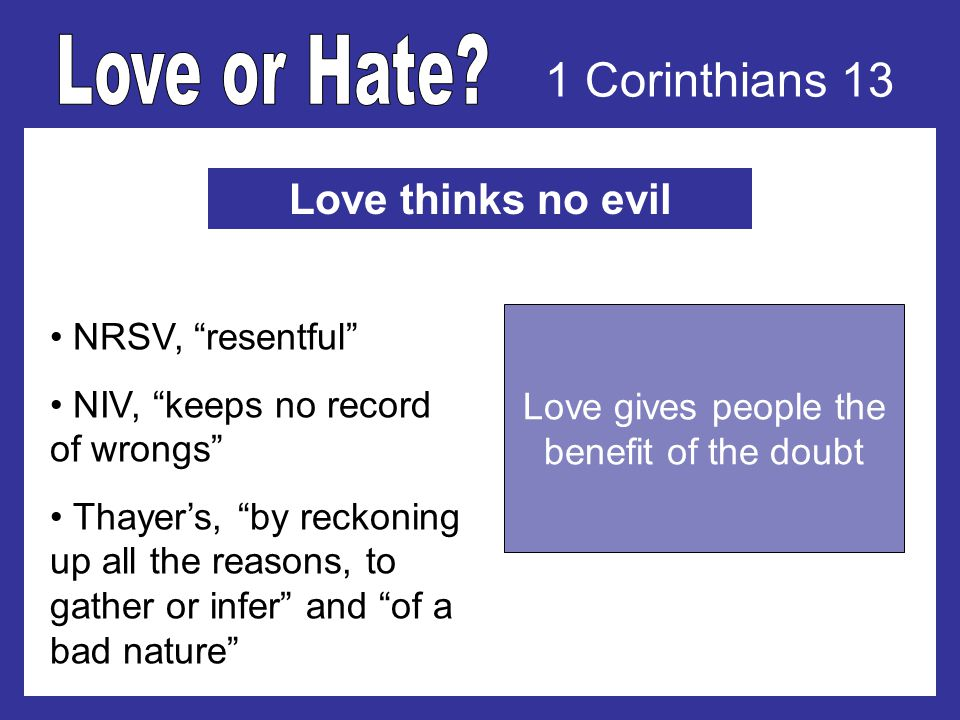 1 Corinthians 13 Love thinks no evil NRSV, resentful NIV, keeps no record of wrongs Thayers, by reckoning up all the reasons, to gather or infer and of a bad nature Love gives people the benefit of the doubt