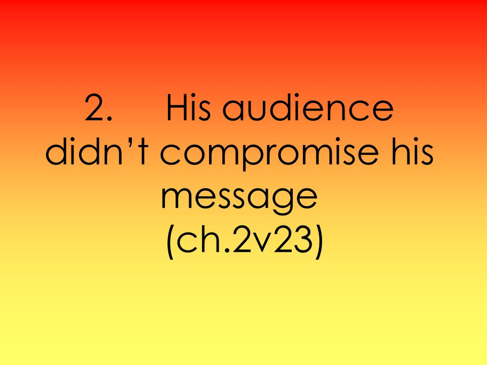 2. His audience didnt compromise his message (ch.2v23)