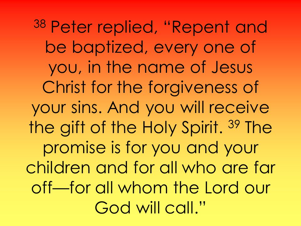38 Peter replied, Repent and be baptized, every one of you, in the name of Jesus Christ for the forgiveness of your sins. And you will receive the gif