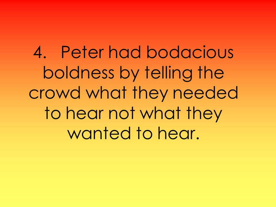 4. Peter had bodacious boldness by telling the crowd what they needed to hear not what they wanted to hear.