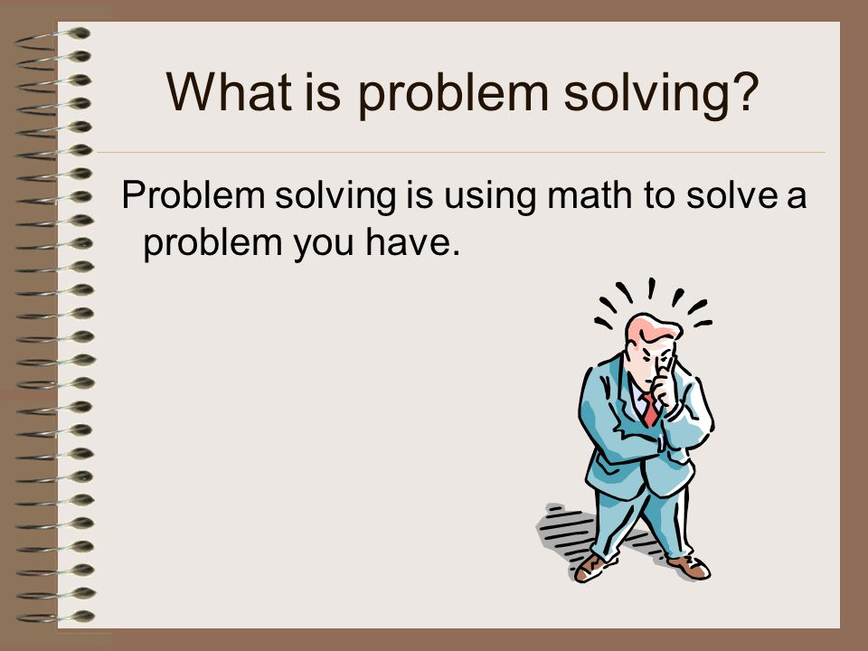 What is problem solving Problem solving is using math to solve a problem you have.