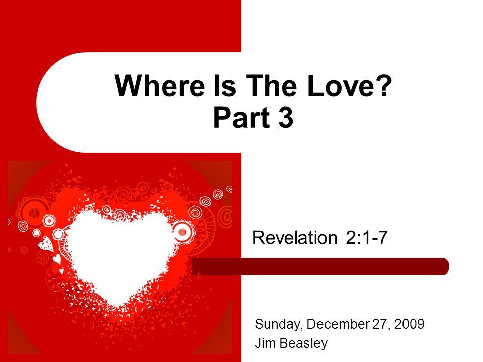 Where Is The Love Part 3 Revelation 2:1-7 Sunday, December 27, 2009 Jim Beasley