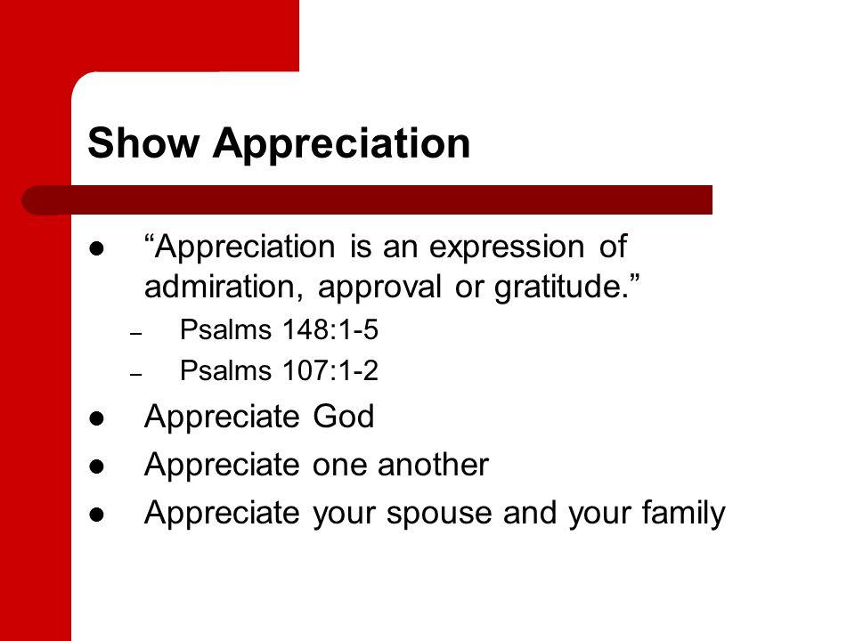 Show Appreciation Appreciation is an expression of admiration, approval or gratitude. – Psalms 148:1-5 – Psalms 107:1-2 Appreciate God Appreciate one