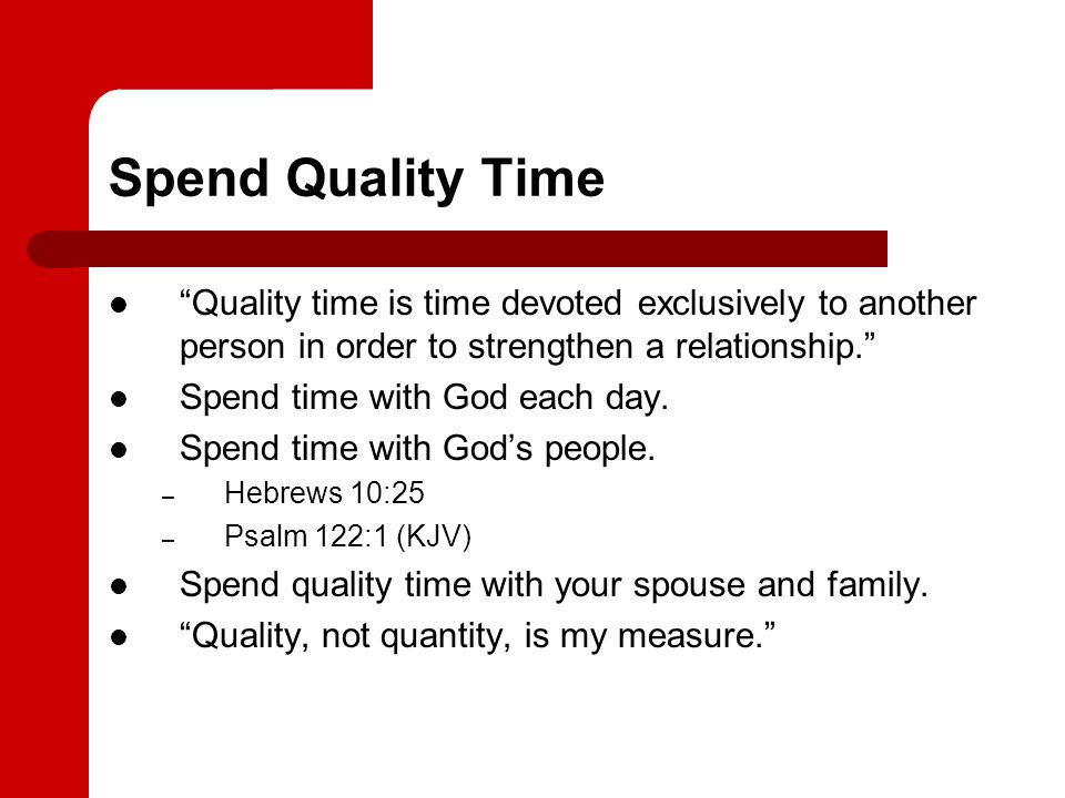 Spend Quality Time Quality time is time devoted exclusively to another person in order to strengthen a relationship. Spend time with God each day. Spe