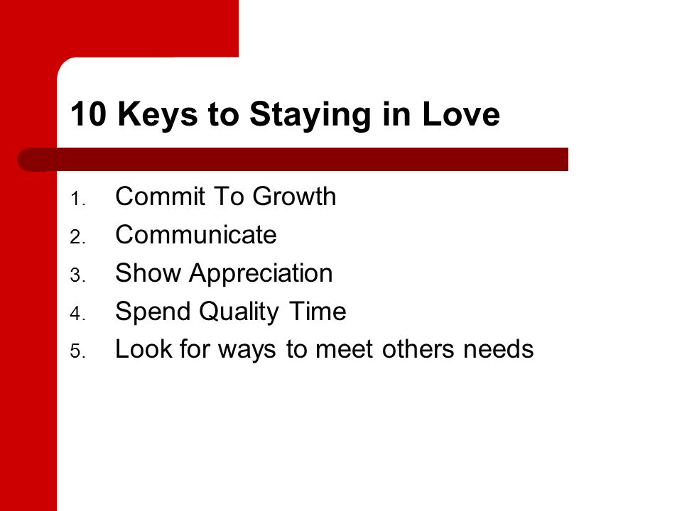 10 Keys to Staying in Love 1. Commit To Growth 2. Communicate 3. Show Appreciation 4. Spend Quality Time 5. Look for ways to meet others needs
