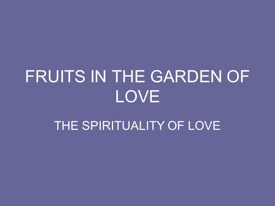 FRUITS IN THE GARDEN OF LOVE THE SPIRITUALITY OF LOVE