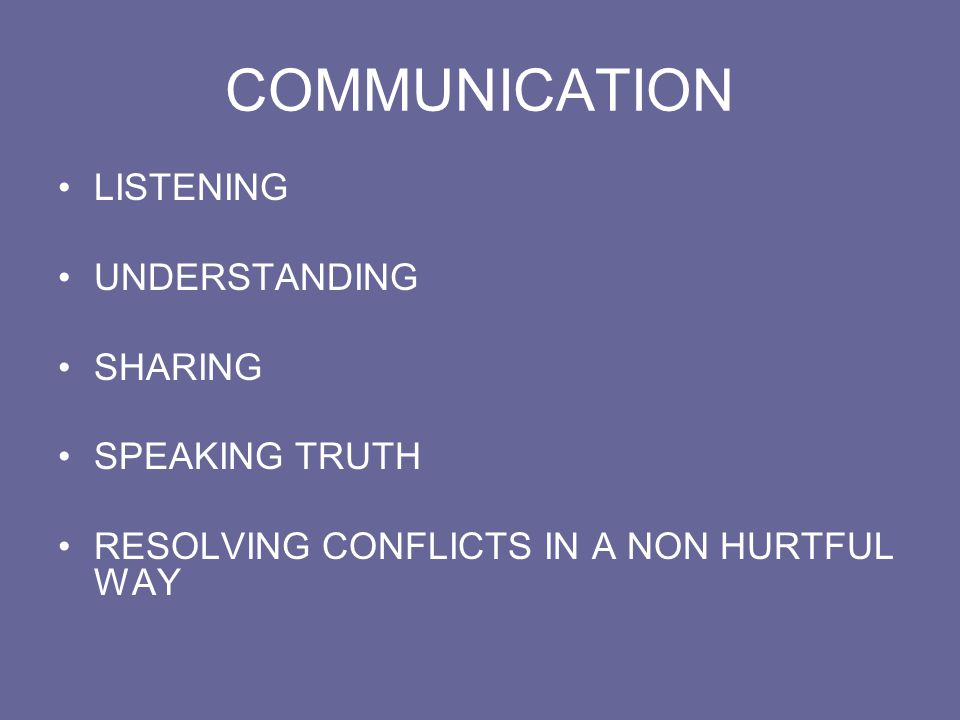 COMMUNICATION LISTENING UNDERSTANDING SHARING SPEAKING TRUTH RESOLVING CONFLICTS IN A NON HURTFUL WAY