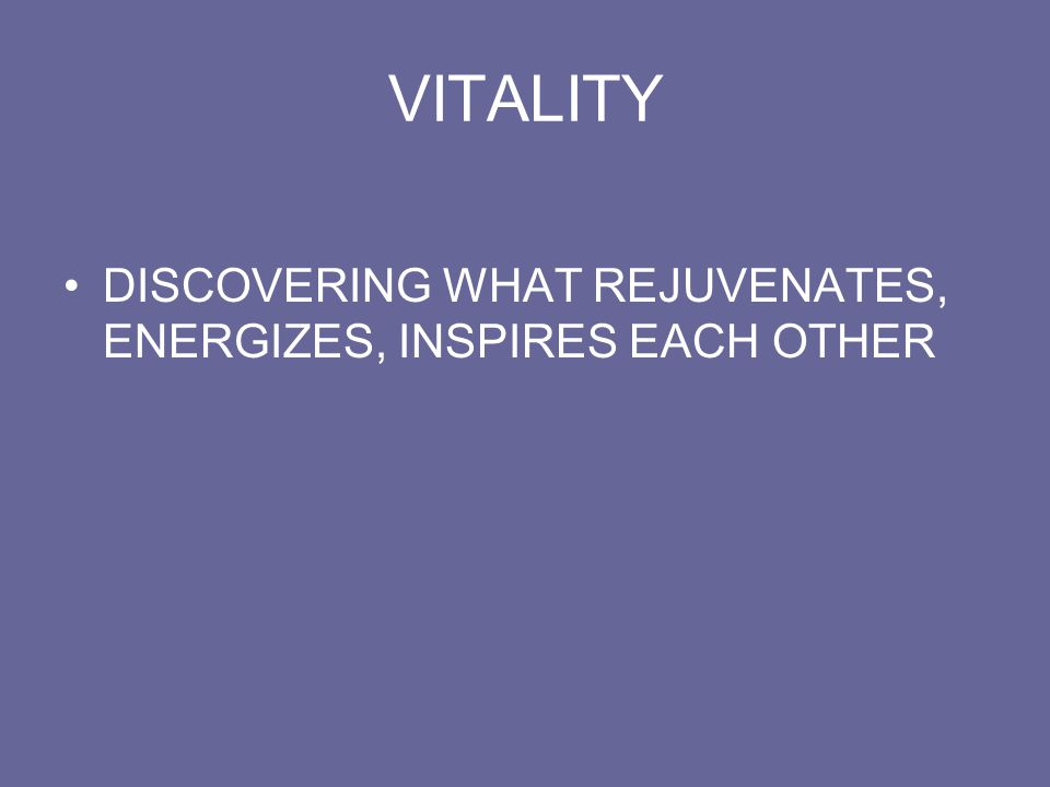 VITALITY DISCOVERING WHAT REJUVENATES, ENERGIZES, INSPIRES EACH OTHER