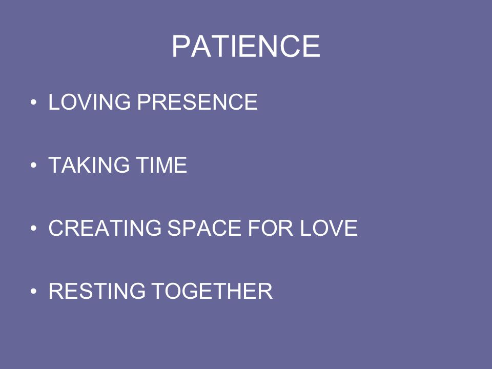 PATIENCE LOVING PRESENCE TAKING TIME CREATING SPACE FOR LOVE RESTING TOGETHER