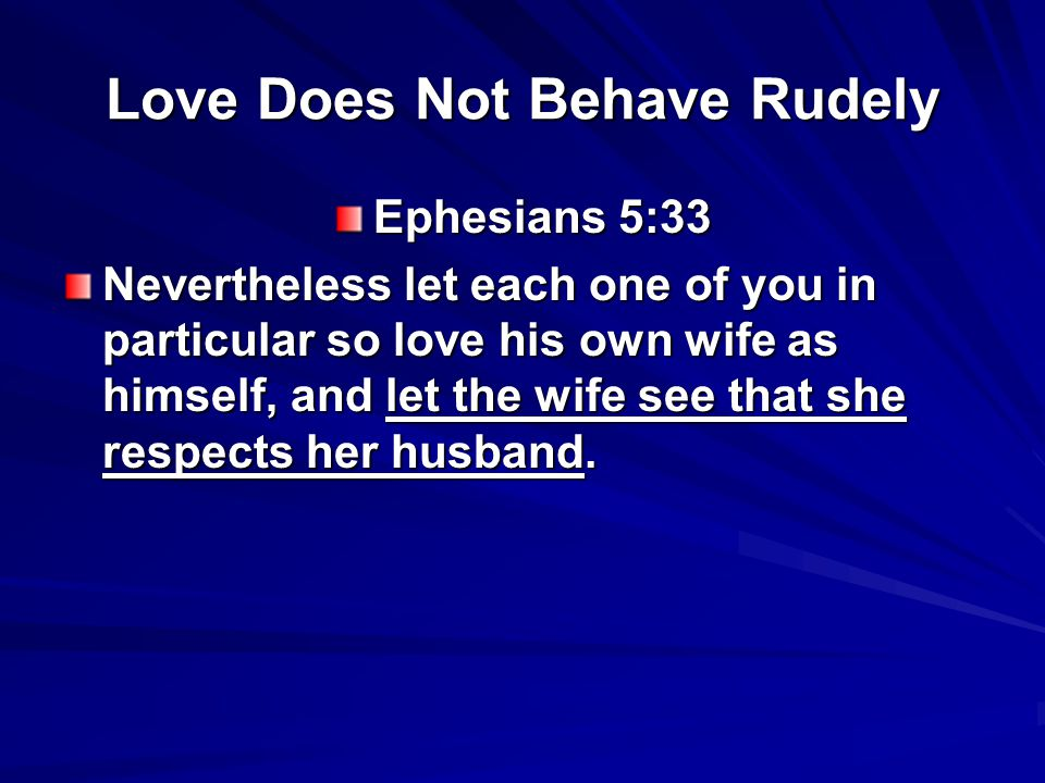 Love Does Not Behave Rudely Ephesians 5:33 Nevertheless let each one of you in particular so love his own wife as himself, and let the wife see that she respects her husband.