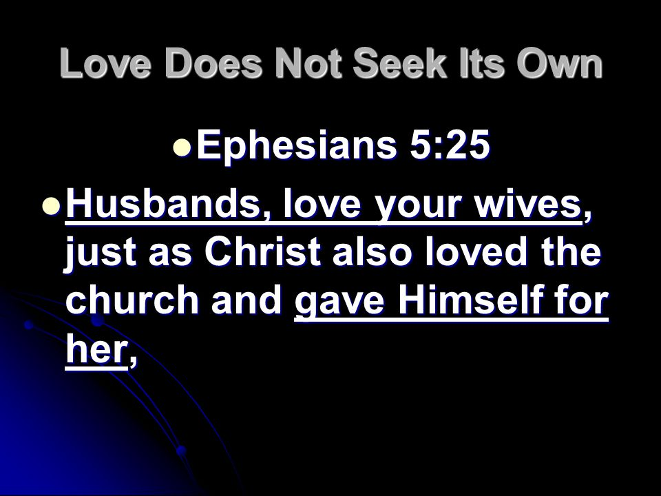 Love Does Not Seek Its Own Ephesians 5:25 Ephesians 5:25 Husbands, love your wives, just as Christ also loved the church and gave Himself for her, Husbands, love your wives, just as Christ also loved the church and gave Himself for her,