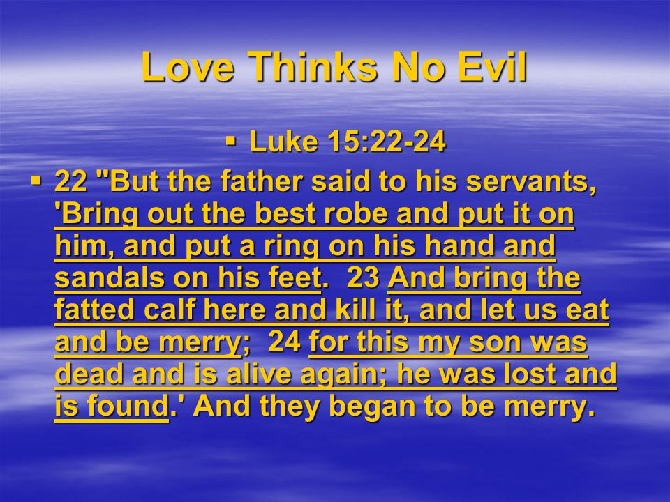 Love Thinks No Evil Luke 15:22-24 Luke 15:22-24 22 But the father said to his servants, Bring out the best robe and put it on him, and put a ring on his hand and sandals on his feet.
