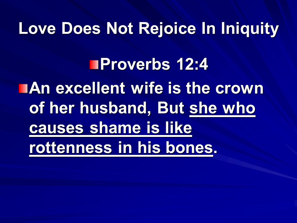 Love Does Not Rejoice In Iniquity Proverbs 12:4 An excellent wife is the crown of her husband, But she who causes shame is like rottenness in his bones.