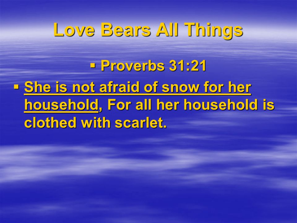 Love Bears All Things Proverbs 31:21 Proverbs 31:21 She is not afraid of snow for her household, For all her household is clothed with scarlet.