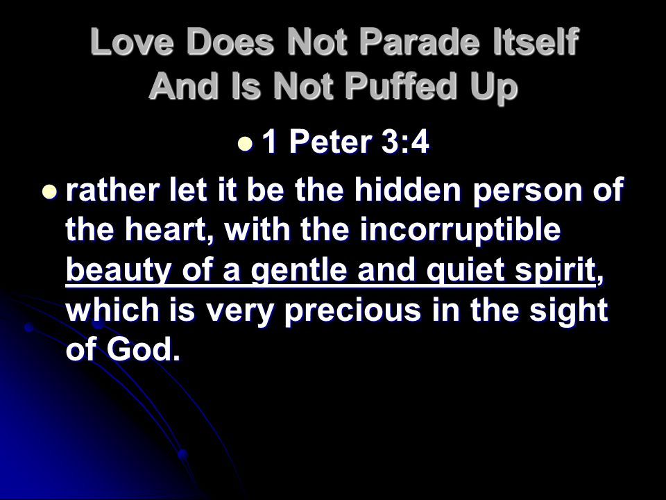 Love Does Not Parade Itself And Is Not Puffed Up 1 Peter 3:4 1 Peter 3:4 rather let it be the hidden person of the heart, with the incorruptible beauty of a gentle and quiet spirit, which is very precious in the sight of God.