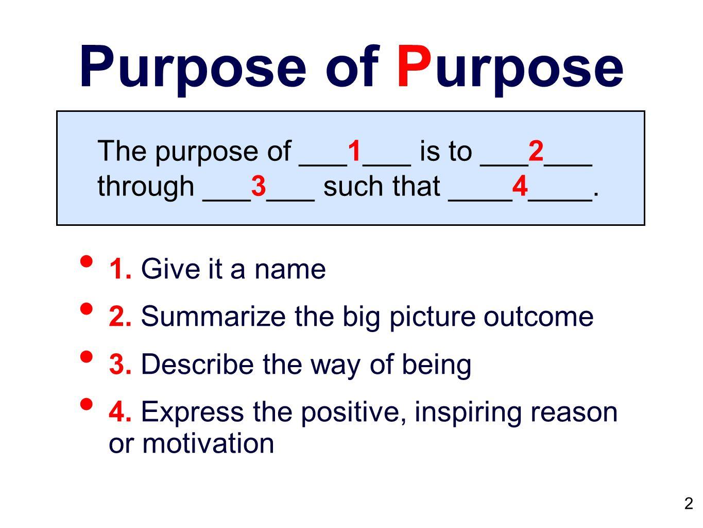 Purpose of Purpose 1. Give it a name 2. Summarize the big picture outcome 3.