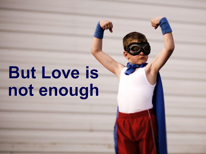 But Love is not enough But Love is not enough