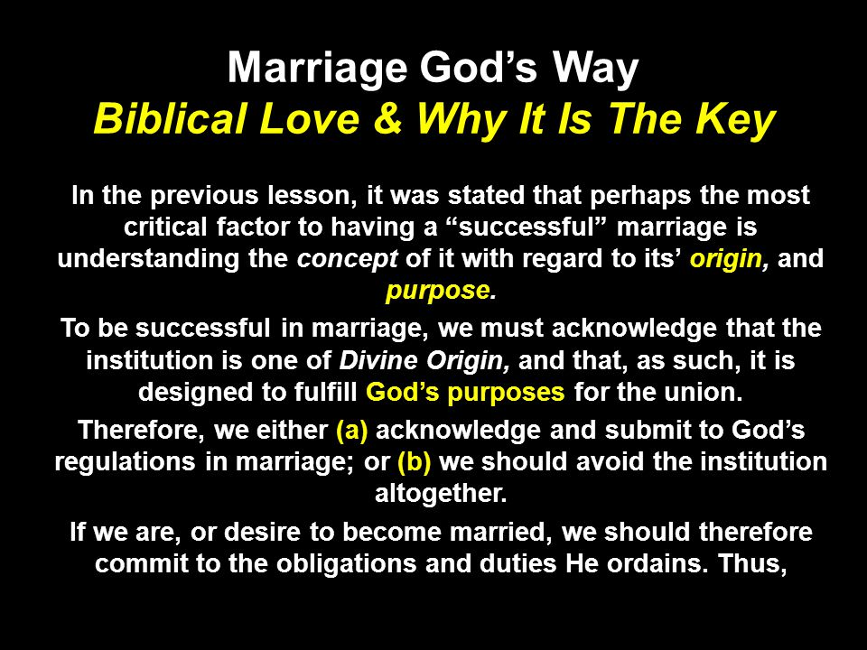 Marriage Gods Way Biblical Love & Why It Is The Key In the previous lesson, it was stated that perhaps the most critical factor to having a successful marriage is understanding the concept of it with regard to its origin, and purpose.