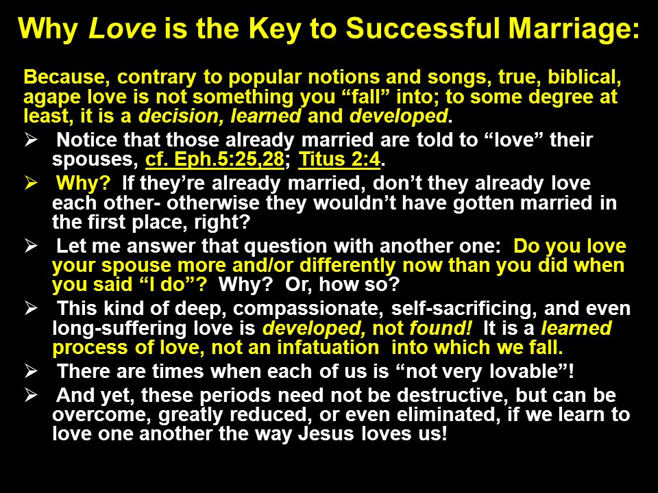 Why Love is the Key to Successful Marriage: Because, contrary to popular notions and songs, true, biblical, agape love is not something you fall into; to some degree at least, it is a decision, learned and developed.