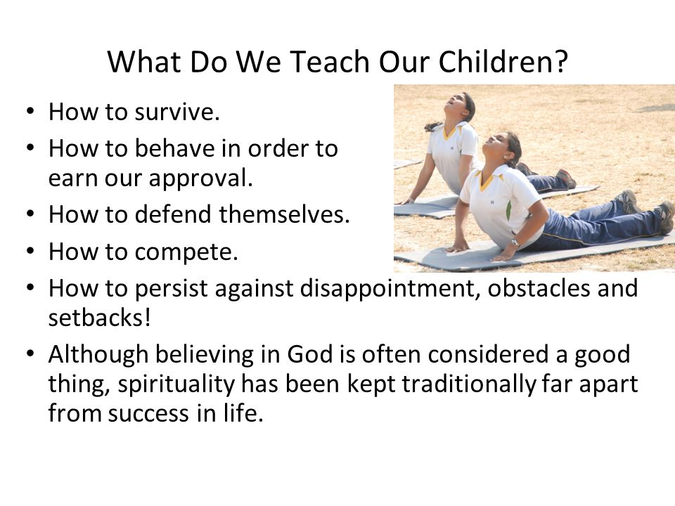 What Do We Teach Our Children? How to survive. How to behave in order to earn our approval. How to defend themselves. How to compete. How to persist a