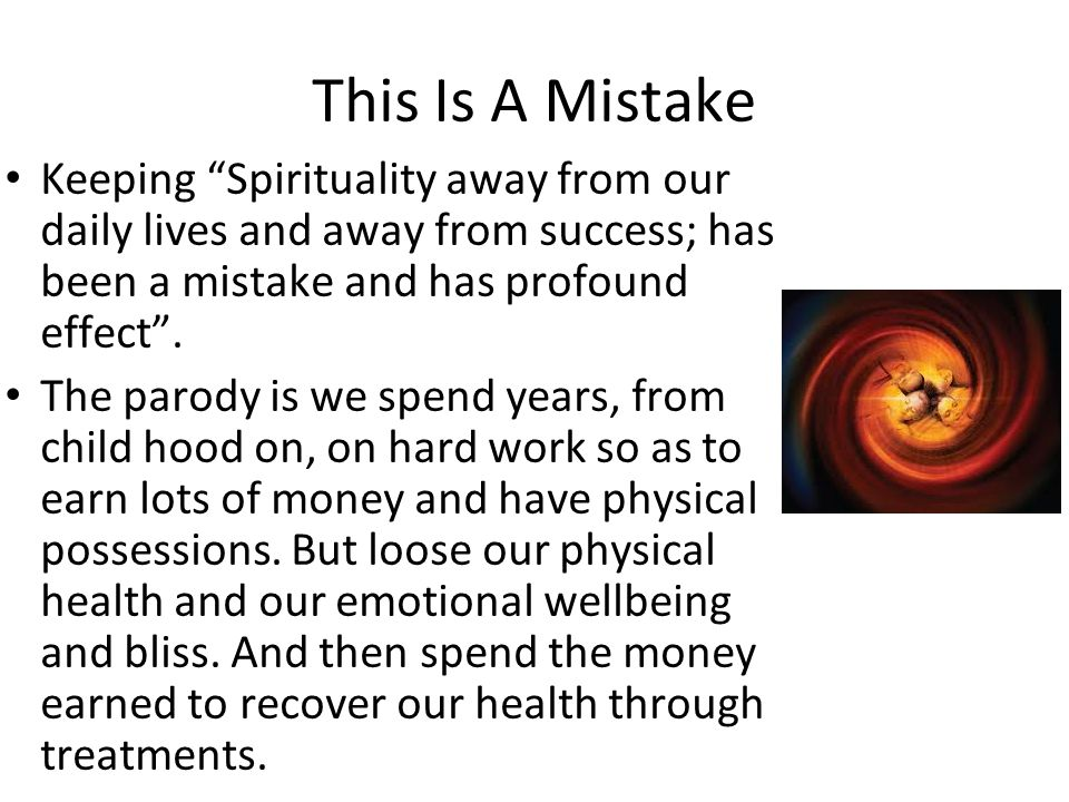 This Is A Mistake Keeping Spirituality away from our daily lives and away from success; has been a mistake and has profound effect. The parody is we s