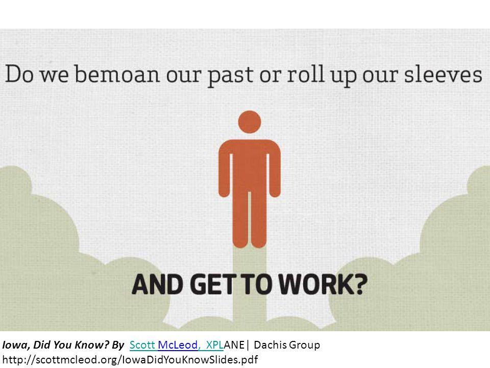 Iowa, Did You Know? By Scott McLeod, XPLANE| Dachis Group http://scottmcleod.org/IowaDidYouKnowSlides.pdfScott, XPL