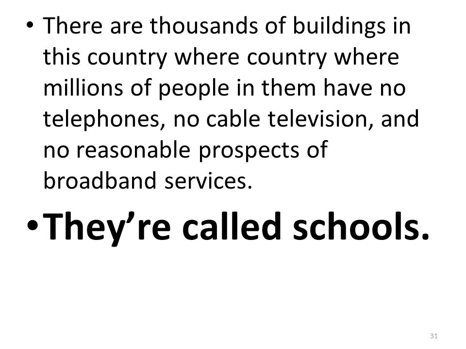 31 There are thousands of buildings in this country where country where millions of people in them have no telephones, no cable television, and no rea