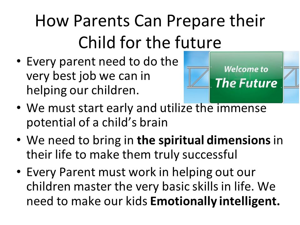 How Parents Can Prepare their Child for the future Every parent need to do the very best job we can in helping our children. We must start early and u